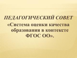 ПЕДАГОГИЧЕСКИЙ СОВЕТ «Система оценки качества образования в контексте ФГОС ОО» .