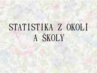 STATISTIKA Z OKOLÍ A ŠKOLY
