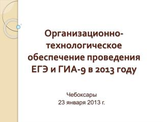 Организационно-технологическое обеспечение проведения ЕГЭ и ГИА-9 в 2013 году