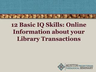 12 Basic IQ Skills: Online Information about your Library Transactions