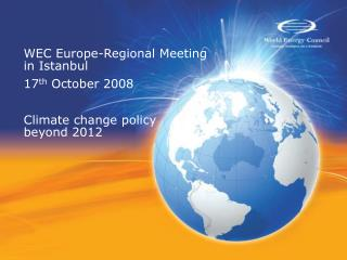 WEC Europe-Regional Meeting in Istanbul 17 th  October 2008 Climate change policy beyond 2012
