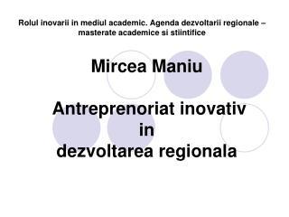 Mircea Maniu Antreprenoriat inovativ  in dezvoltarea regionala