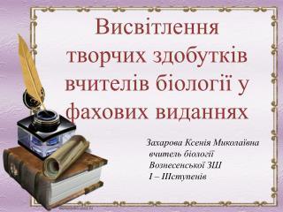 Захарова  Ксенія Миколаївна    в читель біології    Вознесенської ЗШ  I – III ступенів