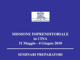 MISSIONE IMPRENDITORIALE in CINA   31 Maggio - 4 Giugno 2010 SEMINARI PREPARATORI