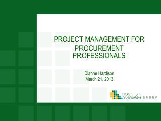PROJECT MANAGEMENT FOR PROCUREMENT PROFESSIONALS Dianne Hardison March 21, 2013