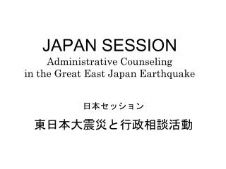JAPAN SESSION Administrative Counseling  in the Great East Japan Earthquake