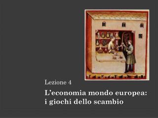 Lezione 4 L'economia mondo europea :  i giochi dello scambio