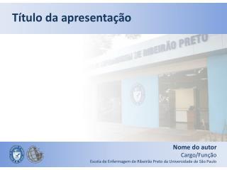 Nome do autor Cargo/Função Escola de Enfermagem de Ribeirão Preto da Universidade de São Paulo
