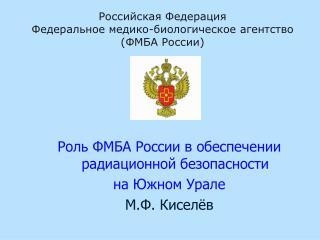Роль ФМБА России в обеспечении радиационной безопасности  на Южном Урале М.Ф. Киселёв