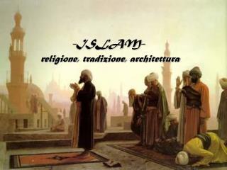 -ISLAM-  religione, tradizione, architettura