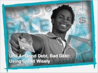 Unit 4 - Good Debt, Bad Debt: Using Credit Wisely