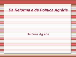Da Reforma e da Política Agrária