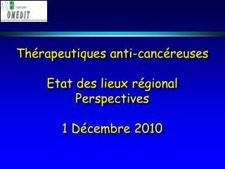Thérapeutiques anti-cancéreuses Etat des lieux régional Perspectives 1 Décembre 2010