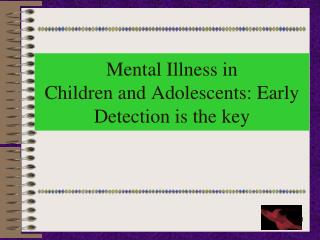 Mental Illness in    Children and Adolescents: Early Detection is the key