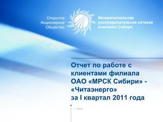 Отчет по работе с клиентами филиала  ОАО «МРСК Сибири» -  «Читаэнерго»  за  I  квартал 2011 года