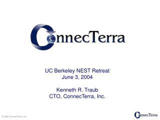 UC Berkeley NEST Retreat June 3, 2004 Kenneth R. Traub CTO, ConnecTerra, Inc.