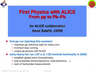 First Physics with ALICE  From pp to Pb–Pb for ALICE collaboration Karel  Š afa ří k, CERN