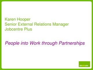 Karen Hooper Senior External Relations Manager Jobcentre Plus