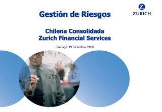 Gesti n de Riesgos  Chilena Consolidada Zurich Financial Services  Santiago, 19 Diciembre, 2006