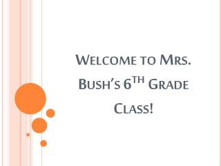 Welcome to Mrs. Bush's 6 th  Grade Class!