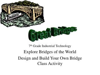 7 th  Grade Industrial Technology Explore Bridges of the World