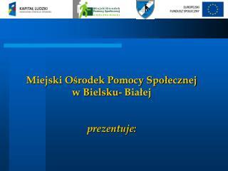Miejski O?rodek Pomocy Spo?ecznej w Bielsku- Bia?ej  prezentuje: