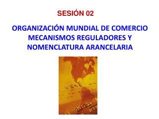 ORGANIZACIÓN MUNDIAL DE COMERCIO MECANISMOS REGULADORES Y NOMENCLATURA ARANCELARIA