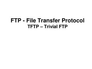 FTP - File Transfer Protocol TFTP – Trivial FTP