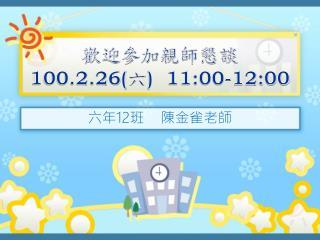 歡迎參加親師懇談 100.2.26( 六 )  11:00-12:00