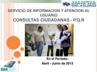 SERVICIO DE INFORMACION Y ATENCION AL USUARIO CONSULTAS CIUDADANAS - P.Q.R