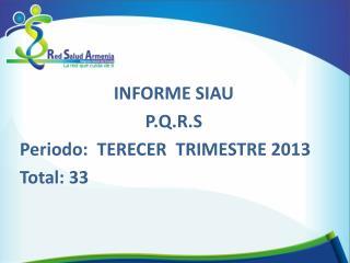 INFORME SIAU  P.Q.R.S Periodo:  TERECER  TRIMESTRE 2013 Total: 33