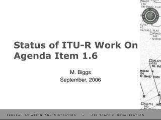 Status of ITU-R Work On Agenda Item 1.6