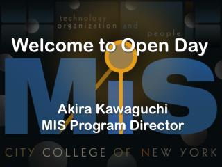 Welcome to Open Day Akira Kawaguchi MIS Program Director