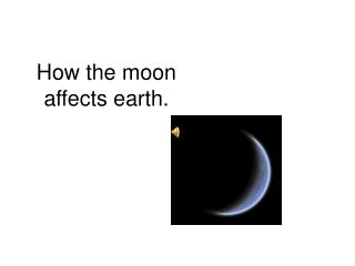 How the moon  affects earth.
