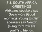 3-3, SOUTH AFRICA GREETINGS  Afrikaans speakers say Goeie m re Good morning. Young English speakers say Howzit slang for