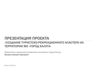 Презентация проекта «создание туристско-рекреационного кластера на территории мо «город  калуга »