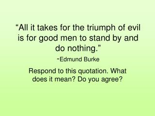 """All it takes for the triumph of evil is for good men to stand by and do nothing."" - Edmund Burke"