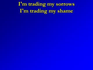I'm trading my sorrows I'm trading my shame