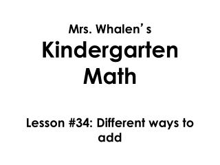 Mrs. Whalen ' s  Kindergarten Math Lesson  #34: Different ways to add