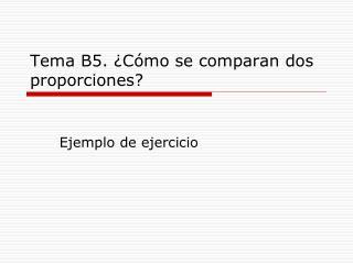 Tema B5. ¿Cómo se comparan dos proporciones?