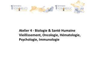 Atelier 4 - Biologie & Santé Humaine Vieillissement, Oncologie, Hématologie,
