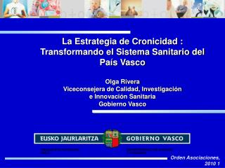 La Estrategia de Cronicidad : Transformando el Sistema Sanitario del País Vasco Olga Rivera