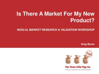 Is There A Market For My New Product? NUIG-UL MARKET RESEARCH & VALIDATION WORKSHOP  Greg Byrne