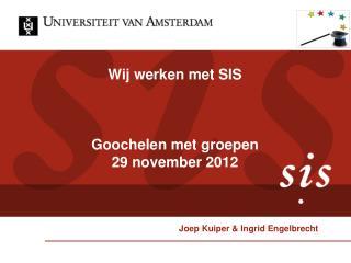 Wij werken met SIS Goochelen met groepen 29 november 2012 Joep Kuiper & Ingrid Engelbrecht