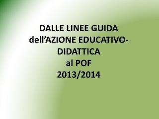 DALLE LINEE GUIDA  dell�AZIONE EDUCATIVO-DIDATTICA  al POF 2013/2014