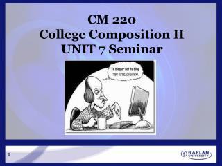 CM 220 College Composition II UNIT 7 Seminar