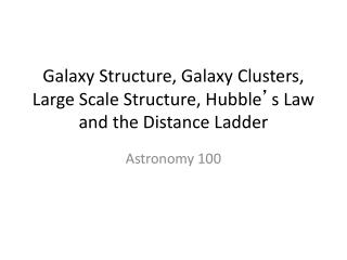 Galaxy Structure, Galaxy Clusters, Large Scale Structure, Hubble ' s Law and the Distance Ladder