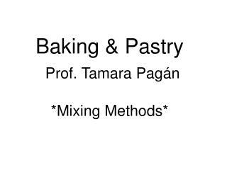 Baking & Pastry Prof. Tamara Pag án *Mixing Methods*