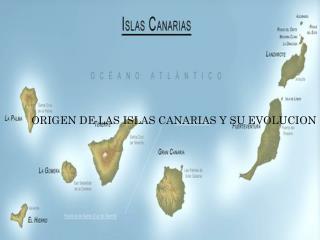 ORIGEN DE LAS ISLAS CANARIAS Y SU EVOLUCION
