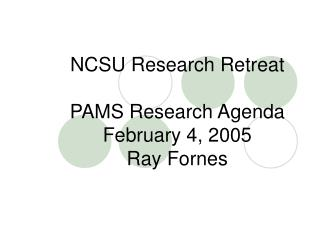 NCSU Research Retreat PAMS Research Agenda February 4, 2005 Ray Fornes